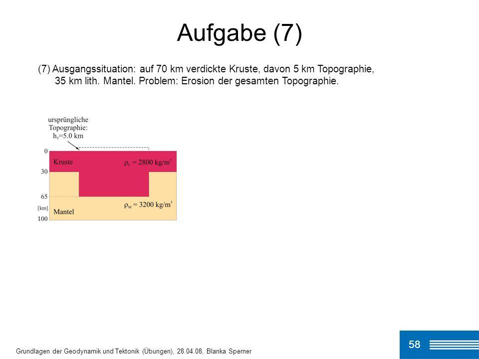 Aufgabe (7) (7) Ausgangssituation: auf 70 km verdickte Kruste, davon 5 km Topographie, 35 km lith. Mantel. Problem: Erosion der gesamten Topographie.