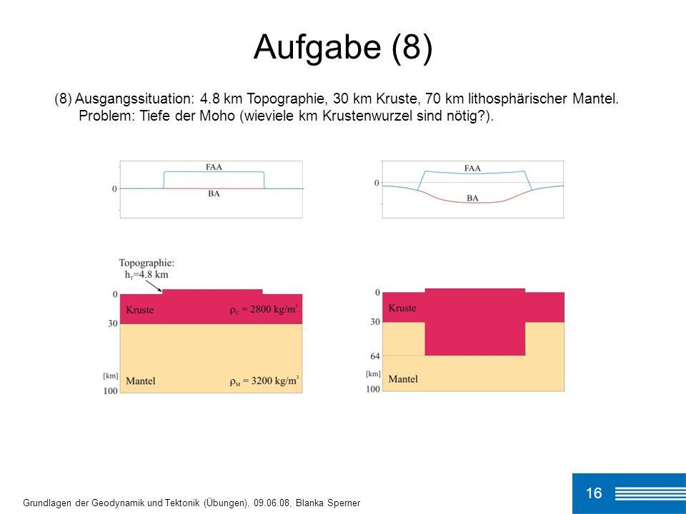 Aufgabe (8)(8) Ausgangssituation: 4.8 km Topographie, 30 km Kruste, 70 km lithosphärischer Mantel.