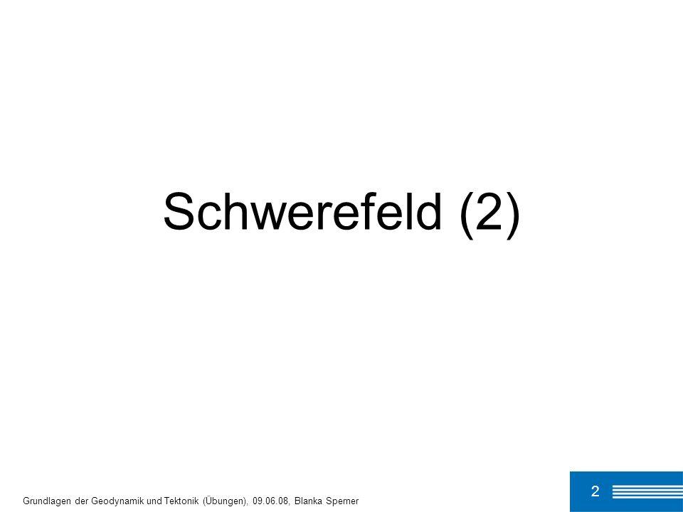 Schwerefeld (2) 2 Grundlagen der Geodynamik und Tektonik (Übungen), 09.06.08, Blanka Sperner