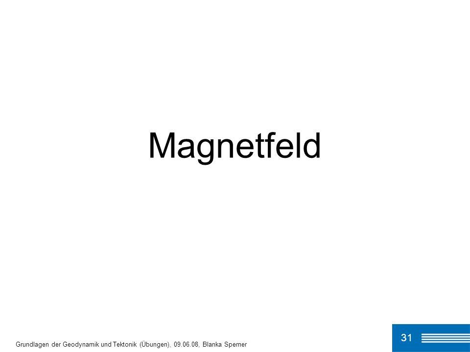Magnetfeld 31 Grundlagen der Geodynamik und Tektonik (Übungen), 09.06.08, Blanka Sperner