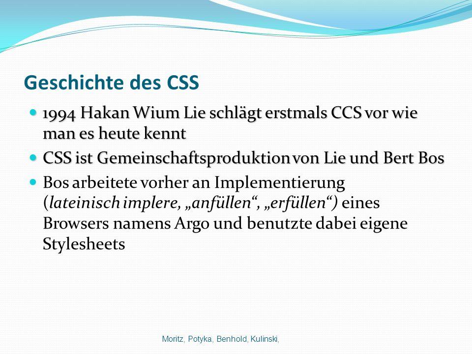 Geschichte des CSS 1994 Hakan Wium Lie schlägt erstmals CCS vor wie man es heute kennt. CSS ist Gemeinschaftsproduktion von Lie und Bert Bos.