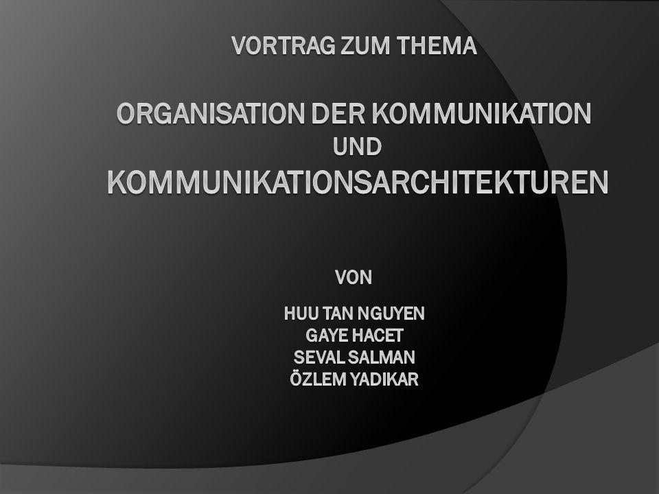 Vortrag zum Thema organisation der kommunikation und kommunikationsarchitekturen von Huu Tan Nguyen Gaye hacet seval salman özlem yadikar