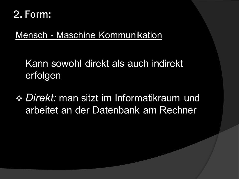 2. Form: Mensch - Maschine Kommunikation. Kann sowohl direkt als auch indirekt erfolgen.