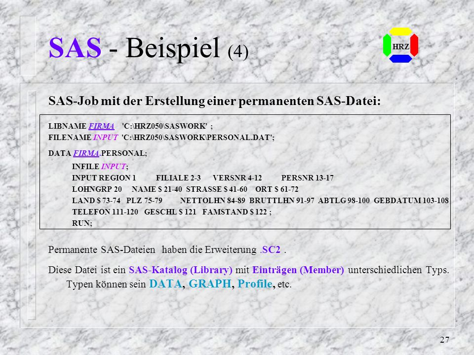 SAS - Beispiel (4) HRZ. SAS-Job mit der Erstellung einer permanenten SAS-Datei: LIBNAME FIRMA C:\HRZ050\SASWORK ;
