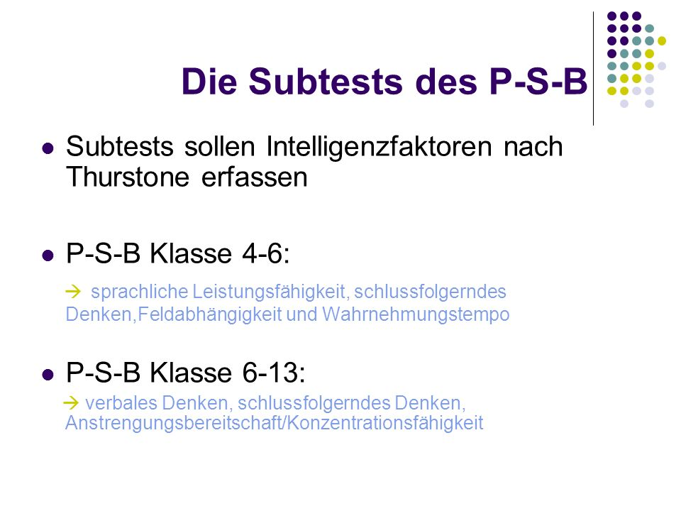 Die Subtests des P-S-B Subtests sollen Intelligenzfaktoren nach Thurstone erfassen. P-S-B Klasse 4-6: