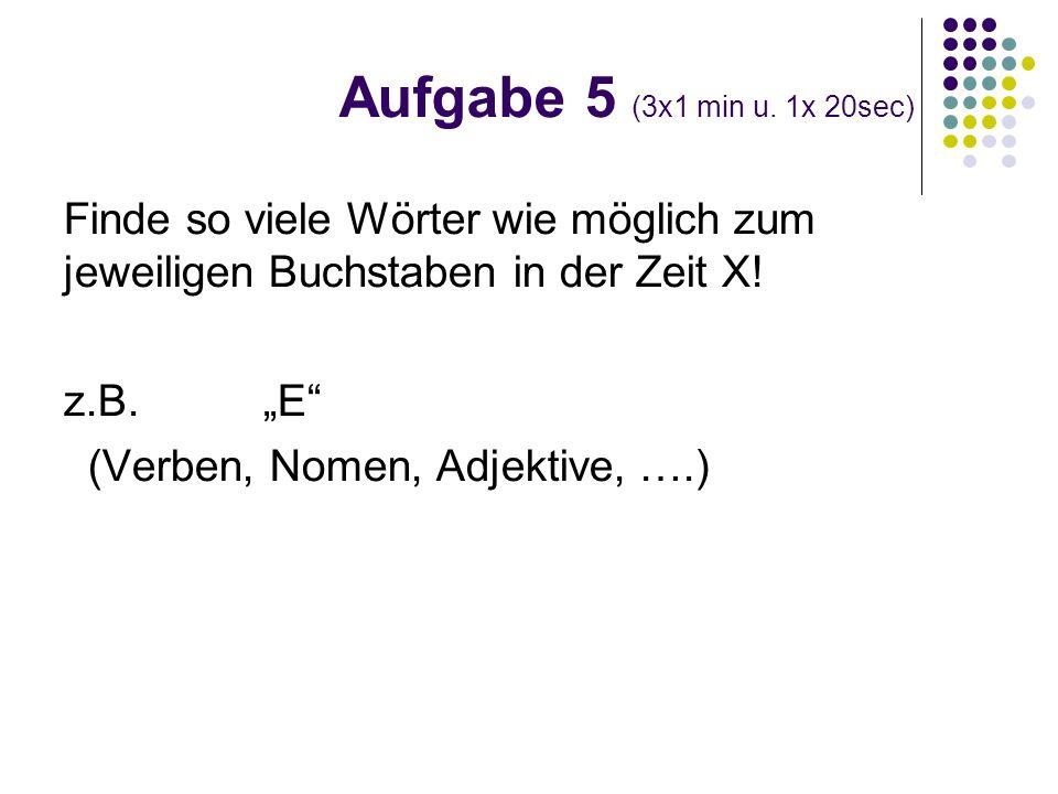 Aufgabe 5 (3x1 min u. 1x 20sec)Finde so viele Wörter wie möglich zum jeweiligen Buchstaben in der Zeit X!