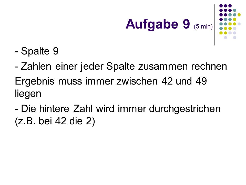 Aufgabe 9 (5 min)- Spalte 9. - Zahlen einer jeder Spalte zusammen rechnen. Ergebnis muss immer zwischen 42 und 49 liegen.