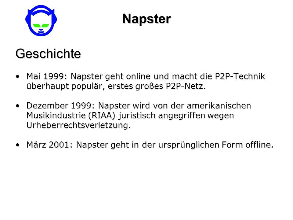 Napster Geschichte. Mai 1999: Napster geht online und macht die P2P-Technik überhaupt populär, erstes großes P2P-Netz.