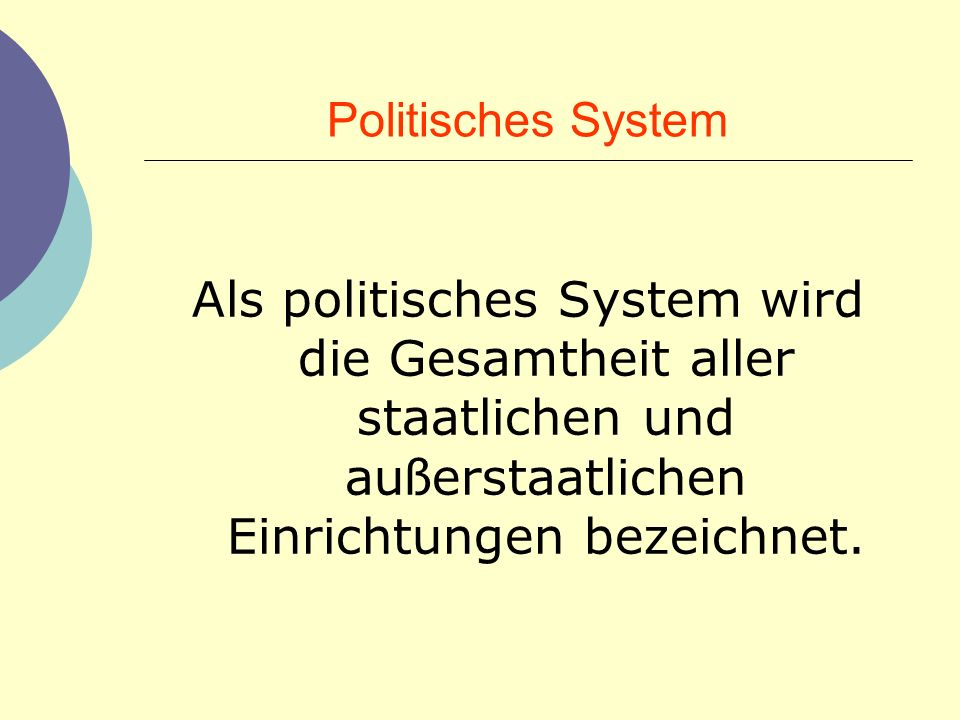 Politisches System Als politisches System wird die Gesamtheit aller staatlichen und außerstaatlichen Einrichtungen bezeichnet.