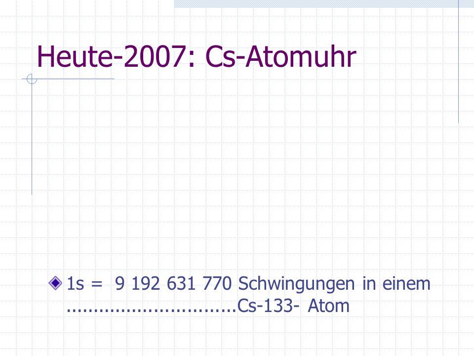 Heute-2007: Cs-Atomuhr 1s = 9 192 631 770 Schwingungen in einem ...............................Cs-133- Atom.