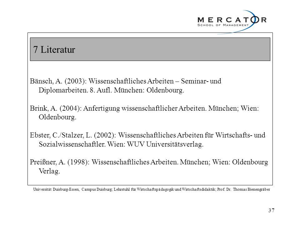 7 Literatur Bänsch, A. (2003): Wissenschaftliches Arbeiten – Seminar- und Diplomarbeiten. 8. Aufl. München: Oldenbourg.