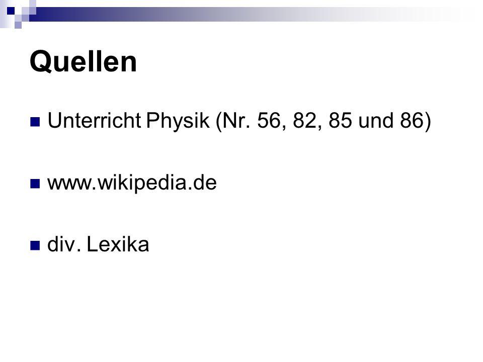 Quellen Unterricht Physik (Nr. 56, 82, 85 und 86) www.wikipedia.de