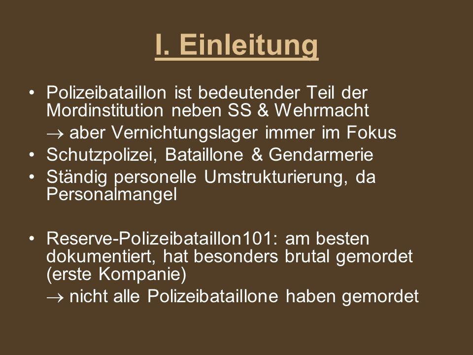 I. Einleitung Polizeibataillon ist bedeutender Teil der Mordinstitution neben SS & Wehrmacht.  aber Vernichtungslager immer im Fokus.
