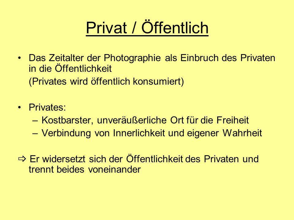 Privat / ÖffentlichDas Zeitalter der Photographie als Einbruch des Privaten in die Öffentlichkeit. (Privates wird öffentlich konsumiert)