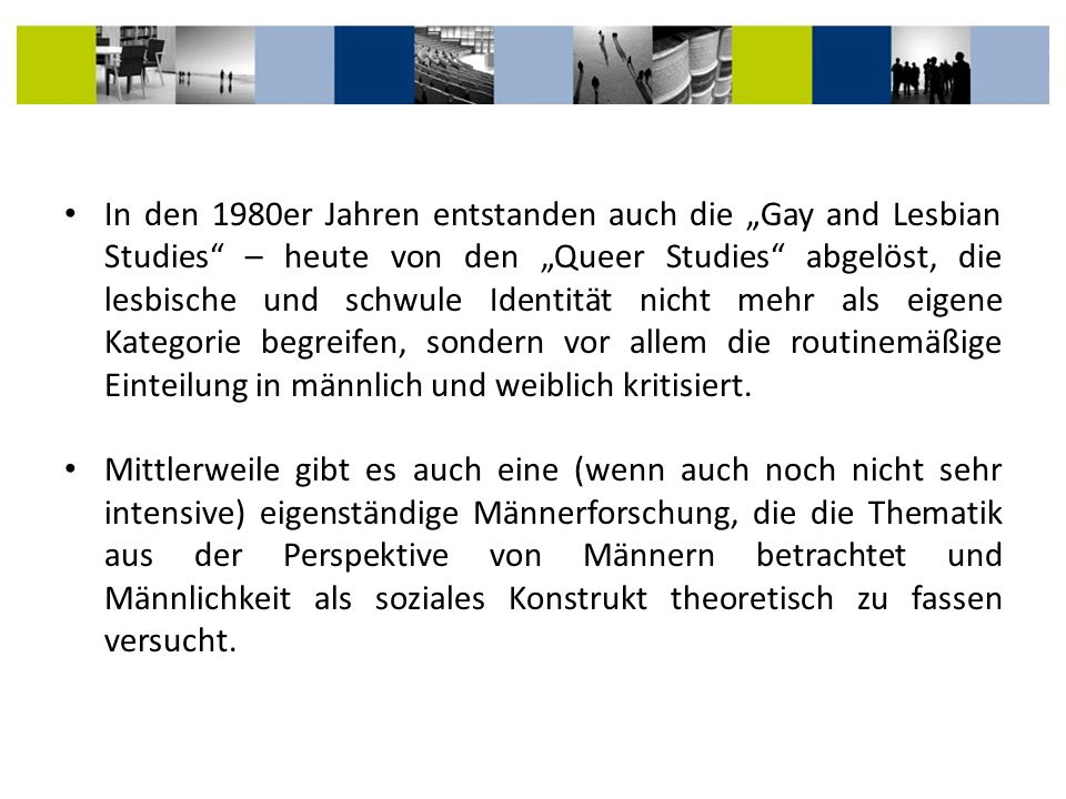 """In den 1980er Jahren entstanden auch die """"Gay and Lesbian Studies – heute von den """"Queer Studies abgelöst, die lesbische und schwule Identität nicht mehr als eigene Kategorie begreifen, sondern vor allem die routinemäßige Einteilung in männlich und weiblich kritisiert."""