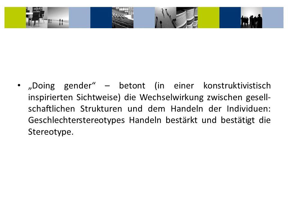 """""""Doing gender – betont (in einer konstruktivistisch inspirierten Sichtweise) die Wechselwirkung zwischen gesell-schaftlichen Strukturen und dem Handeln der Individuen: Geschlechterstereotypes Handeln bestärkt und bestätigt die Stereotype."""