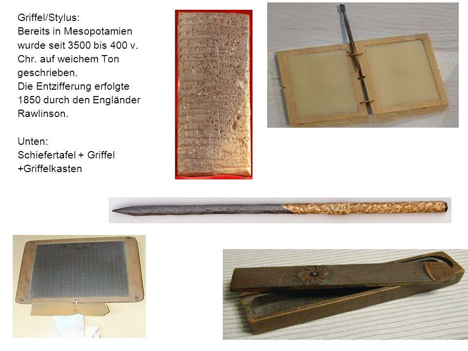 Griffel/Stylus:Bereits in Mesopotamien. wurde seit 3500 bis 400 v. Chr. auf weichem Ton. geschrieben.