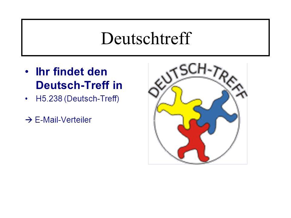 Deutschtreff Ihr findet den Deutsch-Treff in H5.238 (Deutsch-Treff)