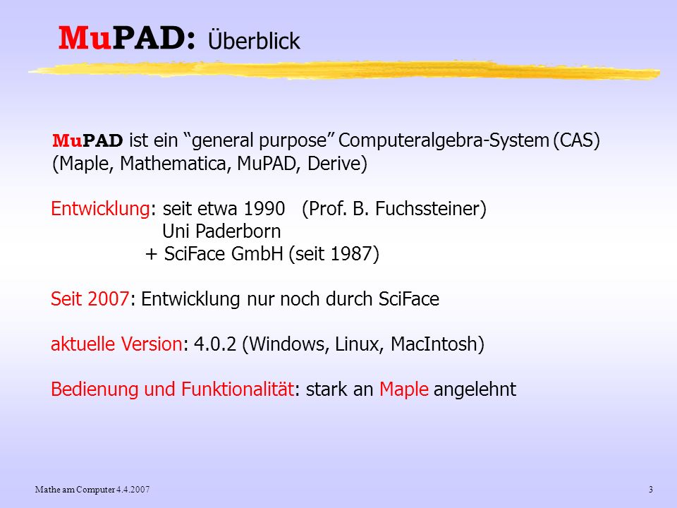 MuPAD: Überblick MuPAD ist ein general purpose Computeralgebra-System (CAS) (Maple, Mathematica, MuPAD, Derive)