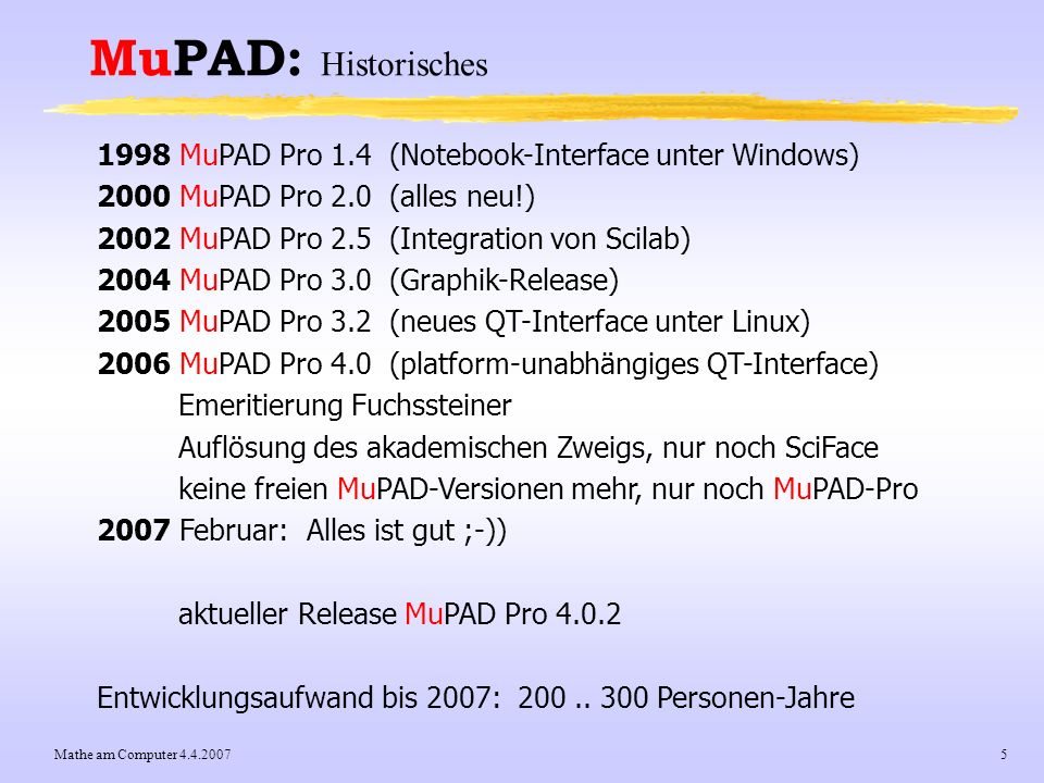 MuPAD: Historisches 1998 MuPAD Pro 1.4 (Notebook-Interface unter Windows) 2000 MuPAD Pro 2.0 (alles neu!)