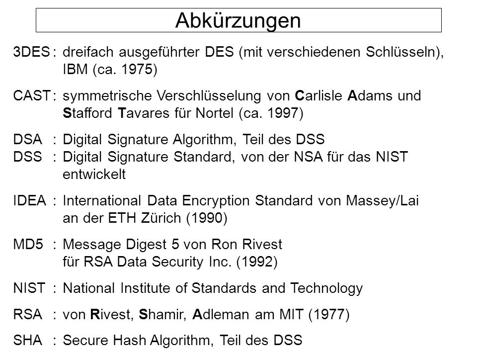 Abkürzungen 3DES : dreifach ausgeführter DES (mit verschiedenen Schlüsseln), IBM (ca. 1975)