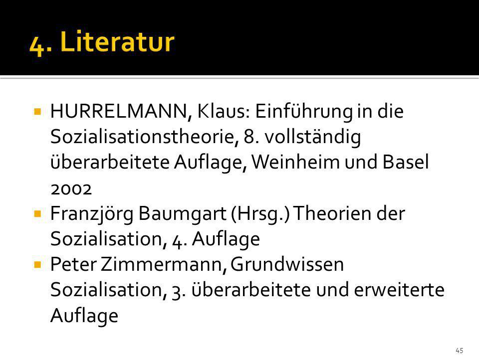 4. Literatur HURRELMANN, Klaus: Einführung in die Sozialisationstheorie, 8. vollständig überarbeitete Auflage, Weinheim und Basel 2002.
