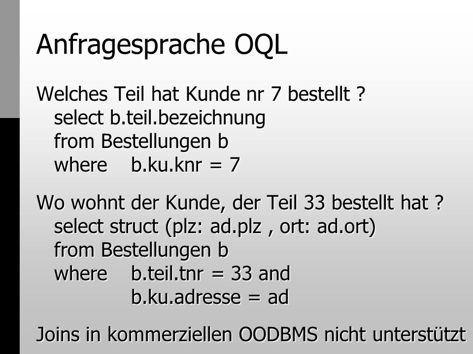 Anfragesprache OQL Welches Teil hat Kunde nr 7 bestellt select b.teil.bezeichnung from Bestellungen b where b.ku.knr = 7.