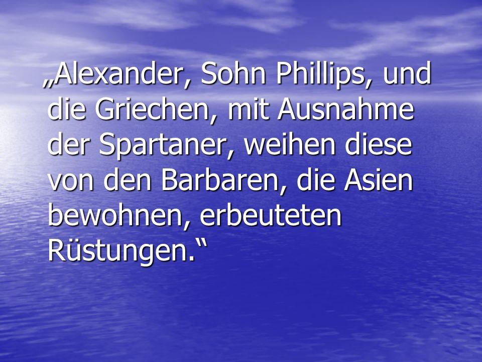 """""""Alexander, Sohn Phillips, und die Griechen, mit Ausnahme der Spartaner, weihen diese von den Barbaren, die Asien bewohnen, erbeuteten Rüstungen."""