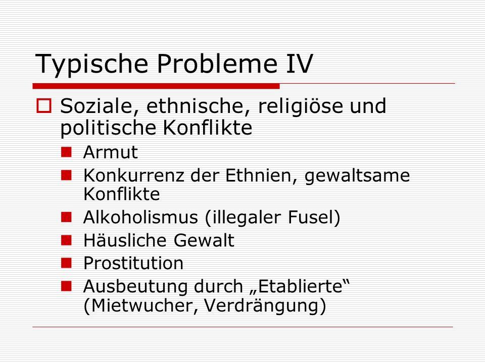 Typische Probleme IV Soziale, ethnische, religiöse und politische Konflikte. Armut. Konkurrenz der Ethnien, gewaltsame Konflikte.