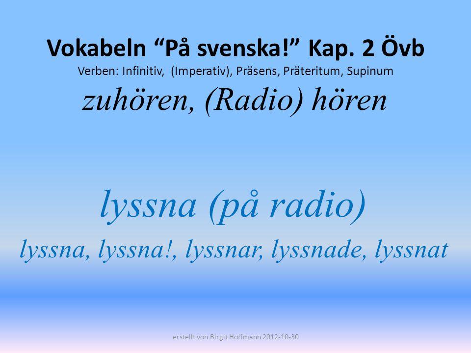 lyssna (på radio) lyssna, lyssna!, lyssnar, lyssnade, lyssnat