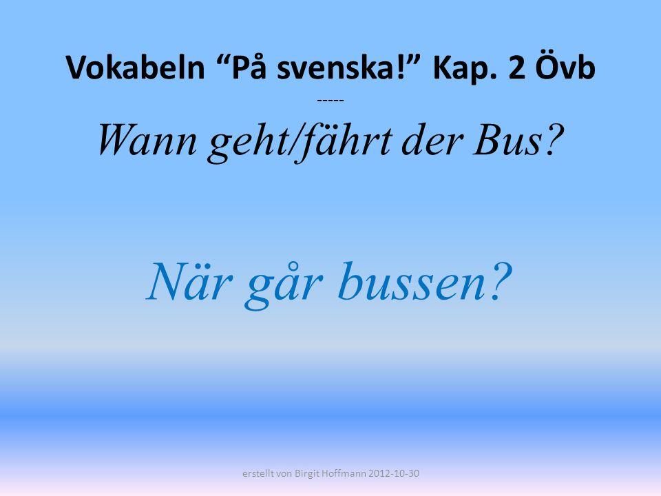 Vokabeln På svenska! Kap. 2 Övb ----- Wann geht/fährt der Bus