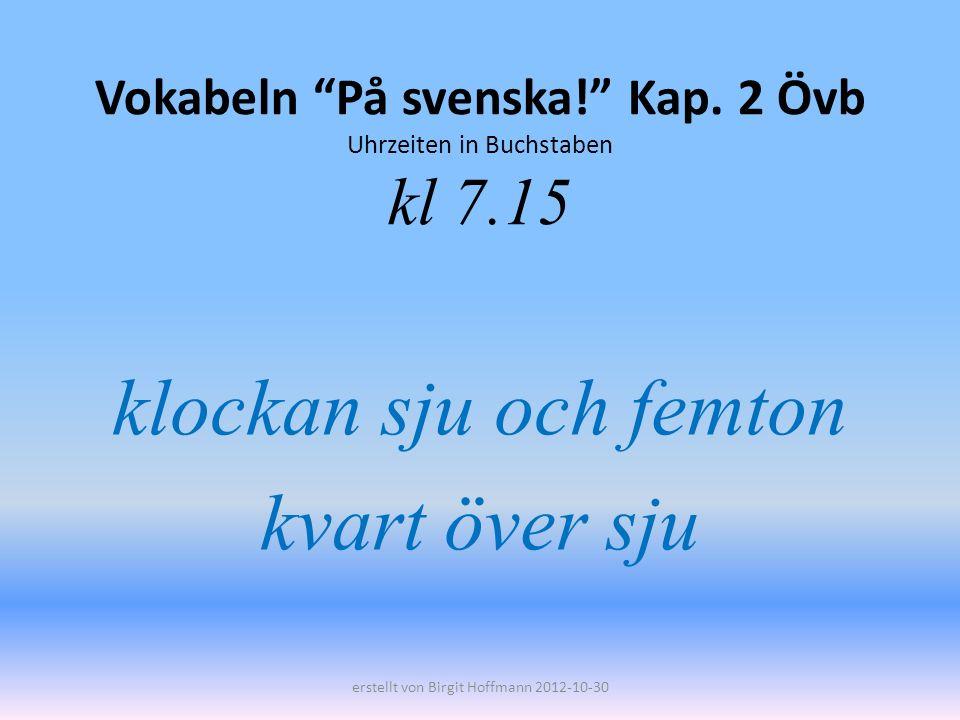 Vokabeln På svenska! Kap. 2 Övb Uhrzeiten in Buchstaben kl 7.15