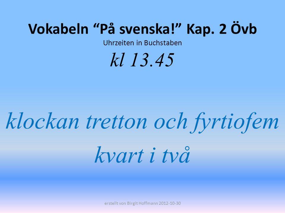 Vokabeln På svenska! Kap. 2 Övb Uhrzeiten in Buchstaben kl 13.45