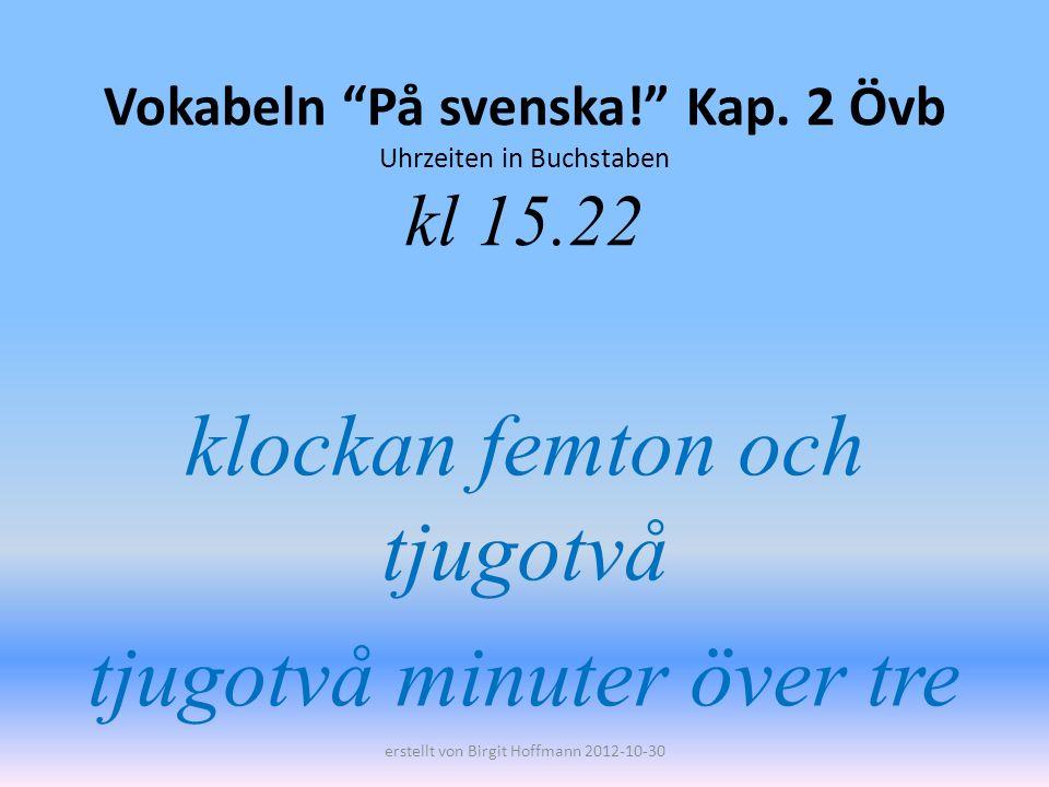 Vokabeln På svenska! Kap. 2 Övb Uhrzeiten in Buchstaben kl 15.22