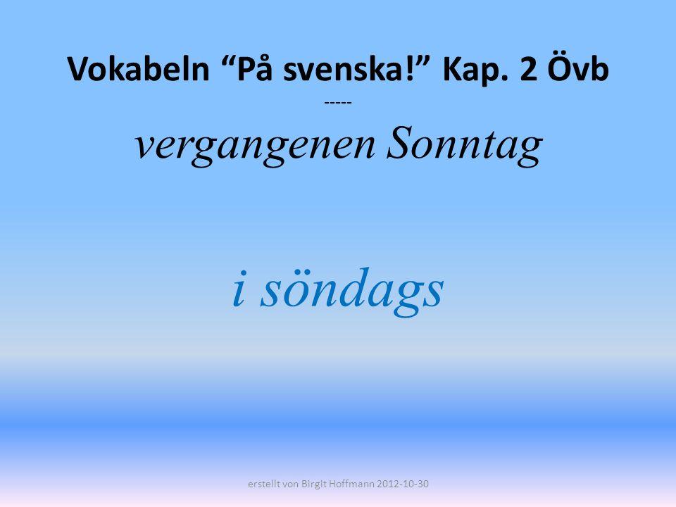 Vokabeln På svenska! Kap. 2 Övb ----- vergangenen Sonntag