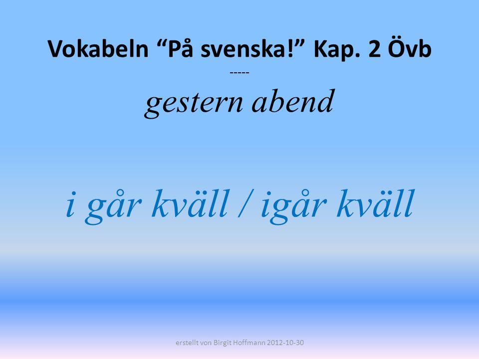 Vokabeln På svenska! Kap. 2 Övb ----- gestern abend