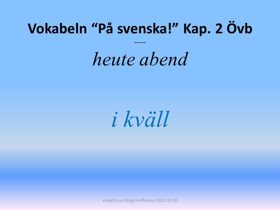 Vokabeln På svenska! Kap. 2 Övb ----- heute abend