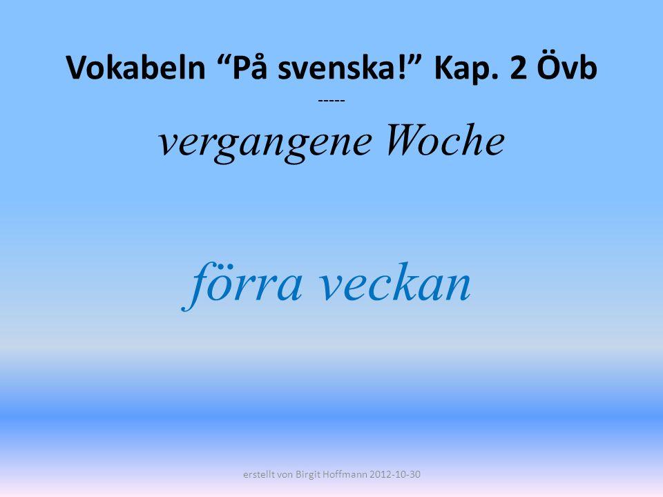 Vokabeln På svenska! Kap. 2 Övb ----- vergangene Woche