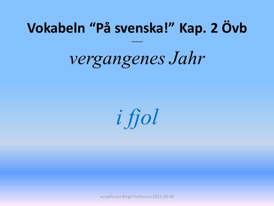 Vokabeln På svenska! Kap. 2 Övb ----- vergangenes Jahr