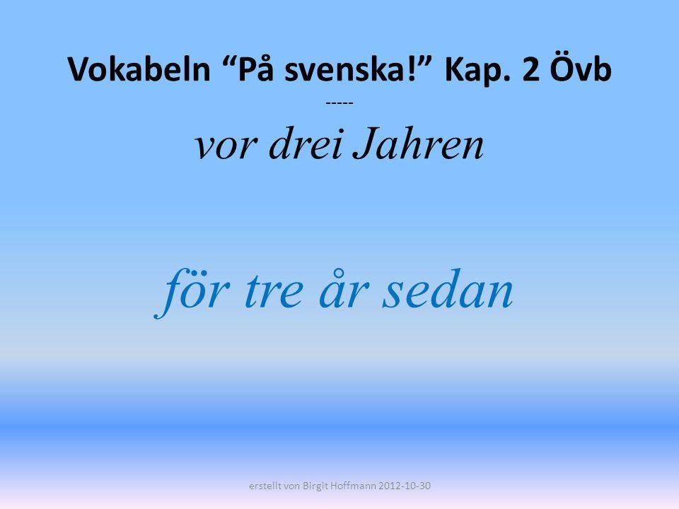 Vokabeln På svenska! Kap. 2 Övb ----- vor drei Jahren
