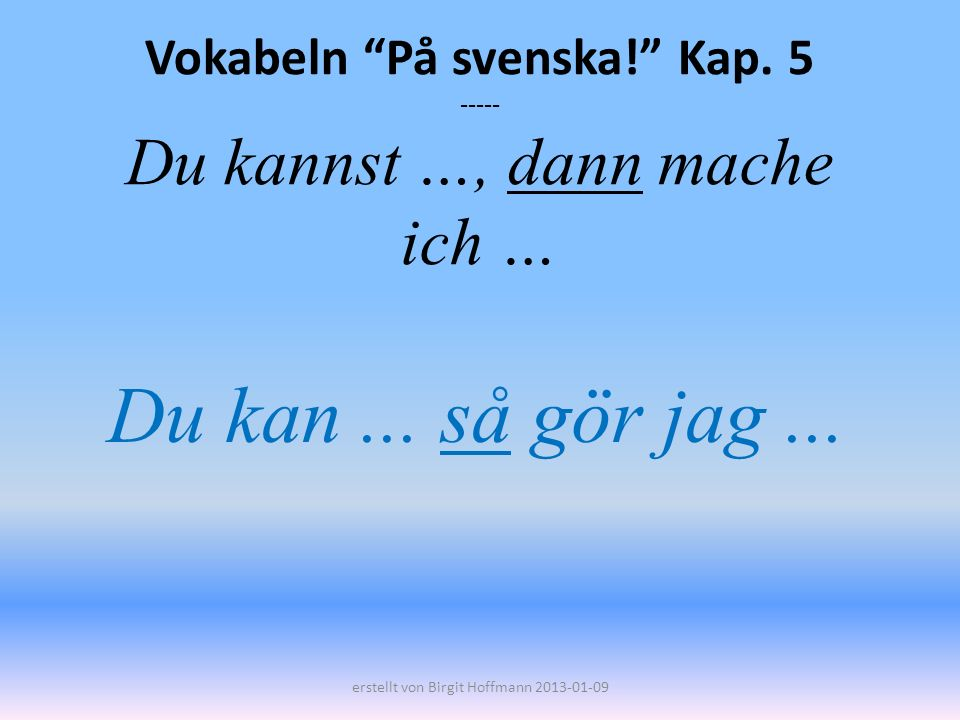 Vokabeln På svenska! Kap. 5 ----- Du kannst …, dann mache ich …