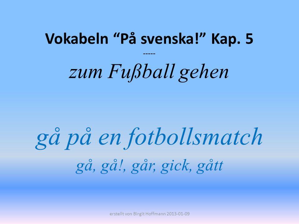Vokabeln På svenska! Kap. 5 ----- zum Fußball gehen