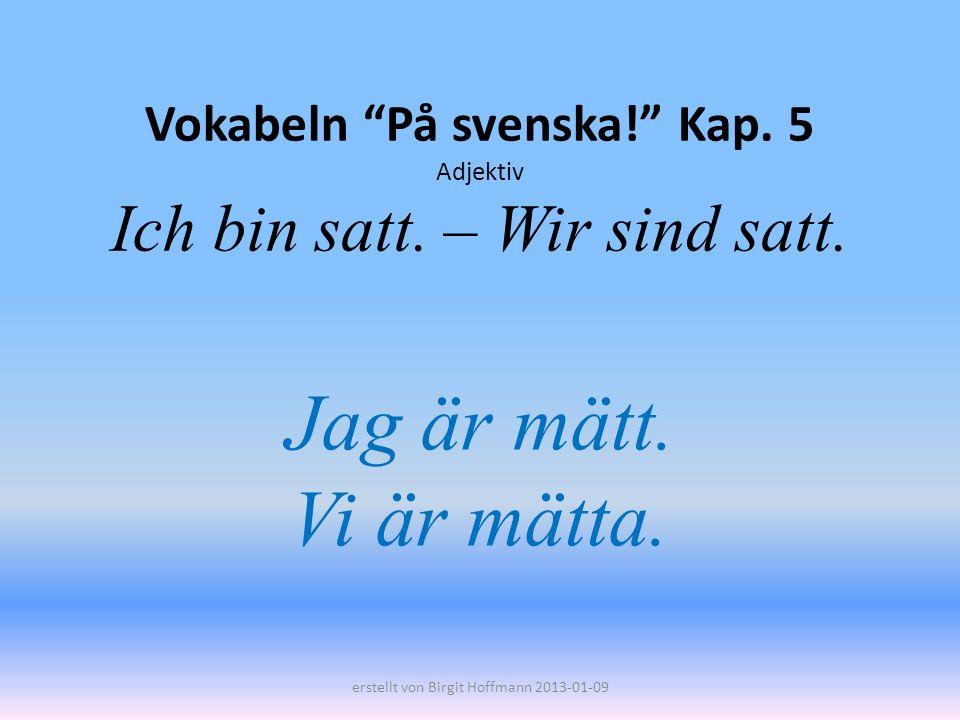 Vokabeln På svenska! Kap. 5 Adjektiv Ich bin satt. – Wir sind satt.