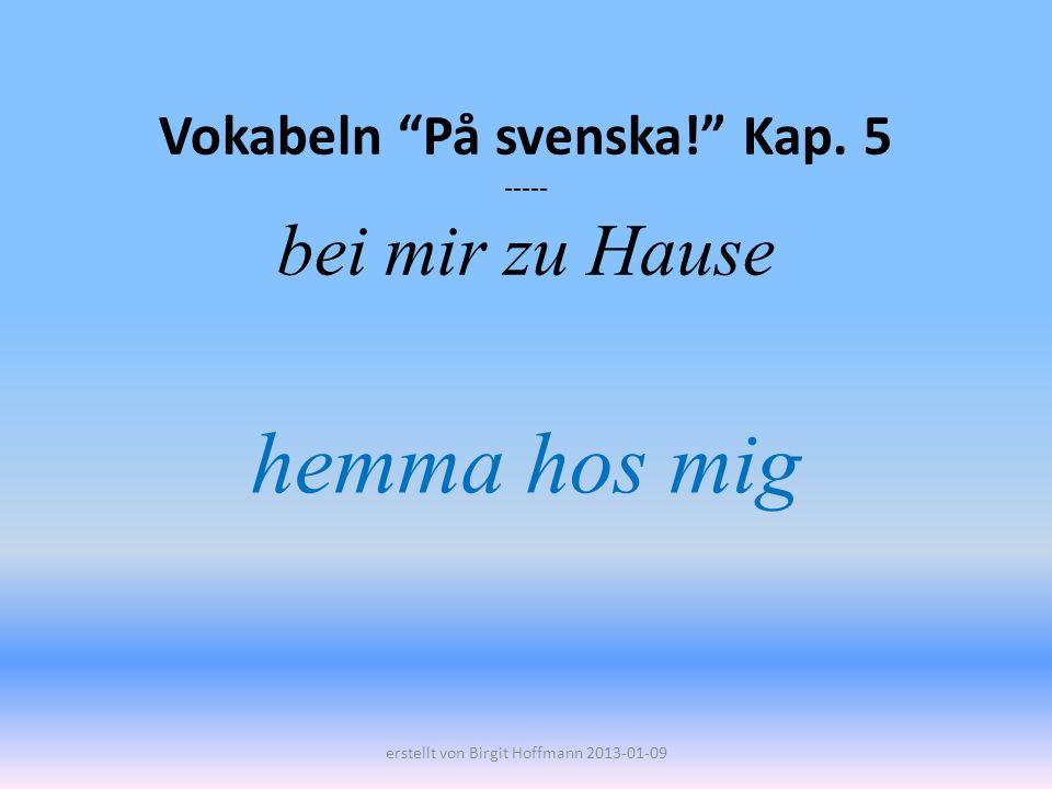 Vokabeln På svenska! Kap. 5 ----- bei mir zu Hause