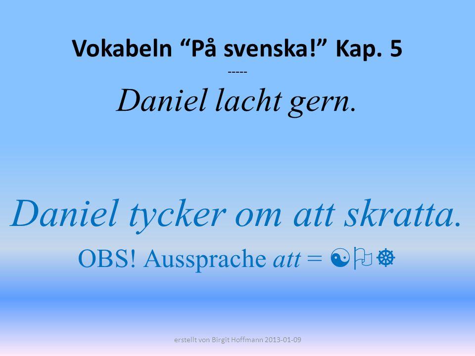 Vokabeln På svenska! Kap. 5 ----- Daniel lacht gern.