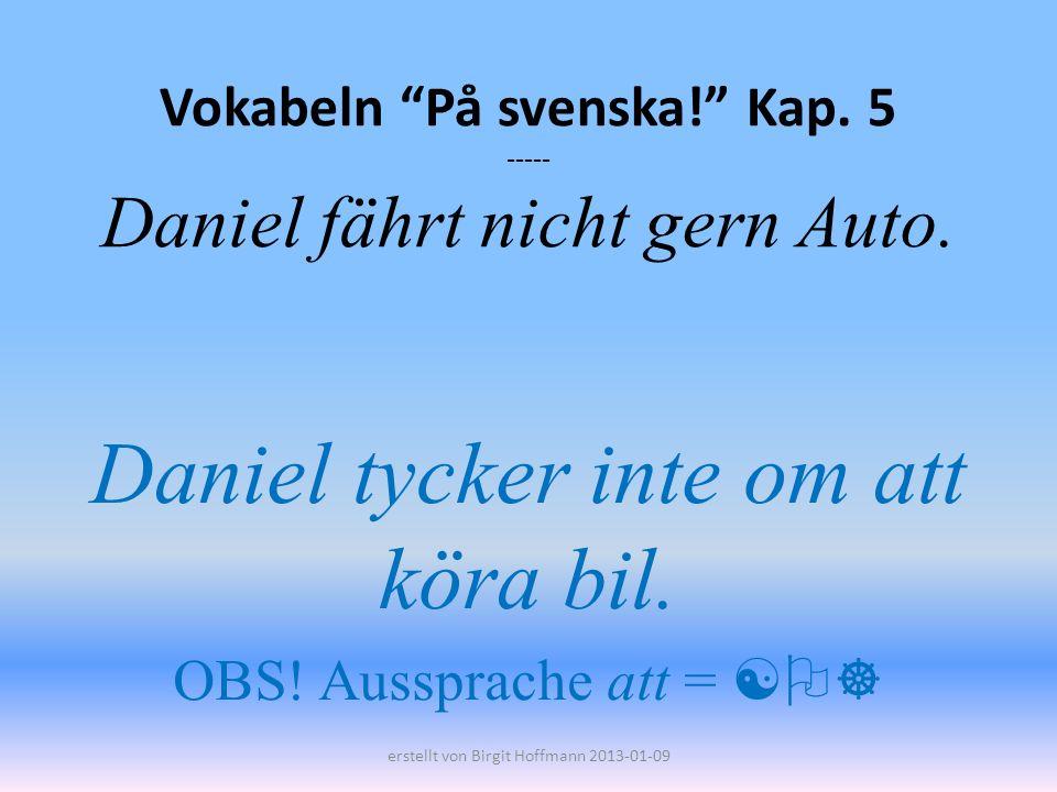 Vokabeln På svenska! Kap. 5 ----- Daniel fährt nicht gern Auto.