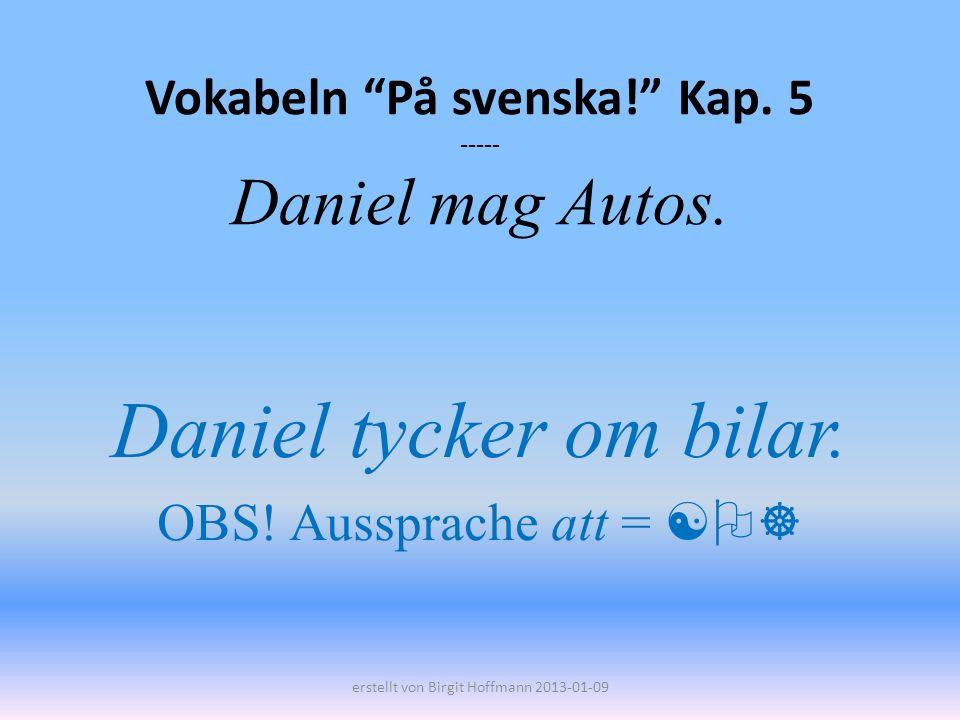 Vokabeln På svenska! Kap. 5 ----- Daniel mag Autos.
