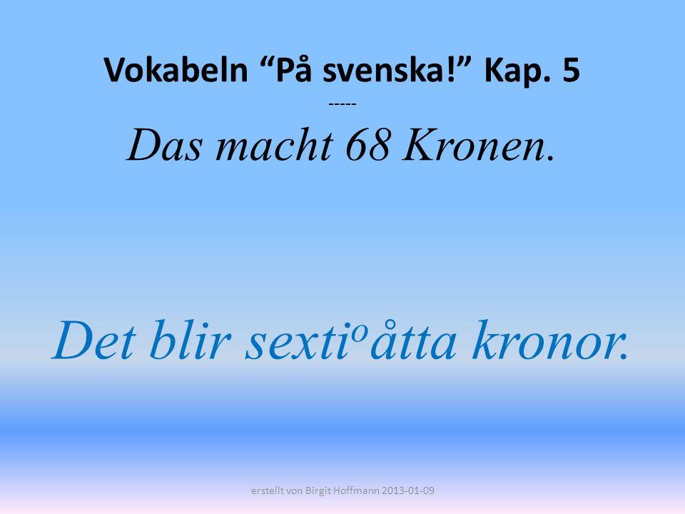 Vokabeln På svenska! Kap. 5 ----- Das macht 68 Kronen.