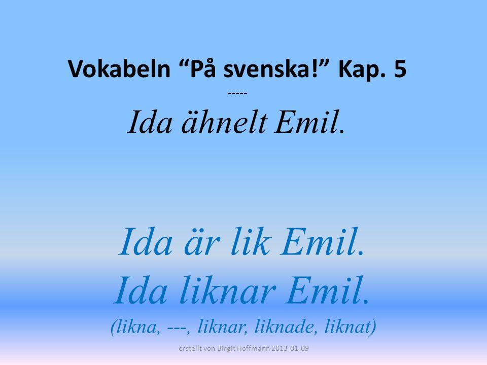 Vokabeln På svenska! Kap. 5 ----- Ida ähnelt Emil.