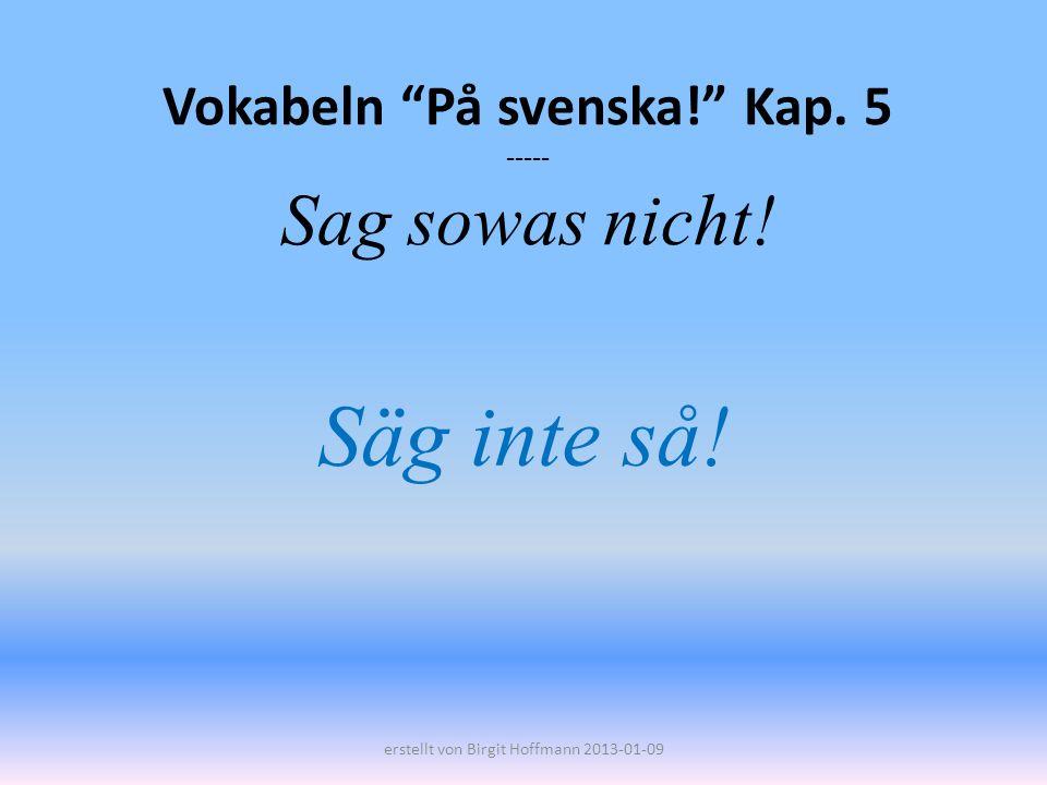 Vokabeln På svenska! Kap. 5 ----- Sag sowas nicht!